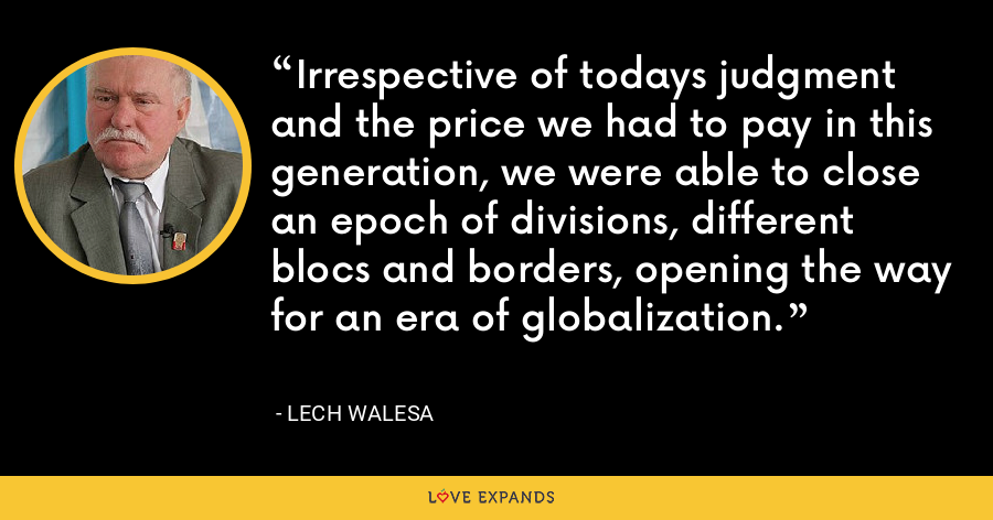 Irrespective of todays judgment and the price we had to pay in this generation, we were able to close an epoch of divisions, different blocs and borders, opening the way for an era of globalization. - Lech Walesa