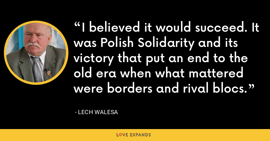 I believed it would succeed. It was Polish Solidarity and its victory that put an end to the old era when what mattered were borders and rival blocs. - Lech Walesa