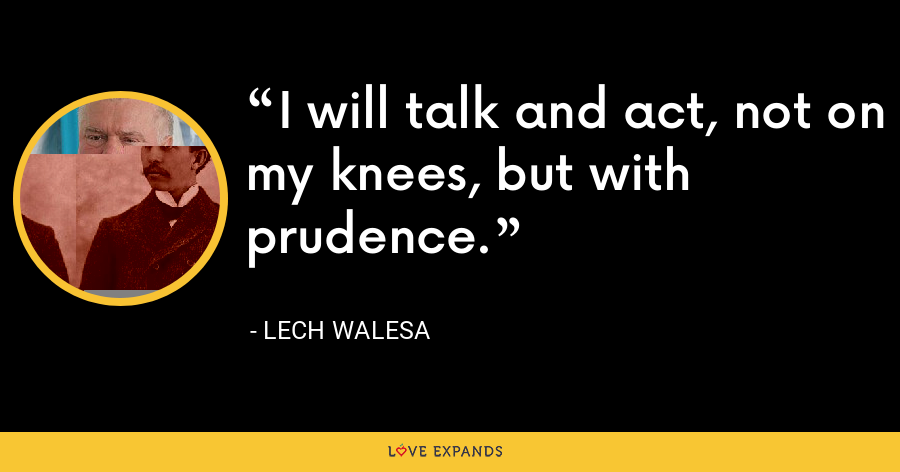 I will talk and act, not on my knees, but with prudence. - Lech Walesa