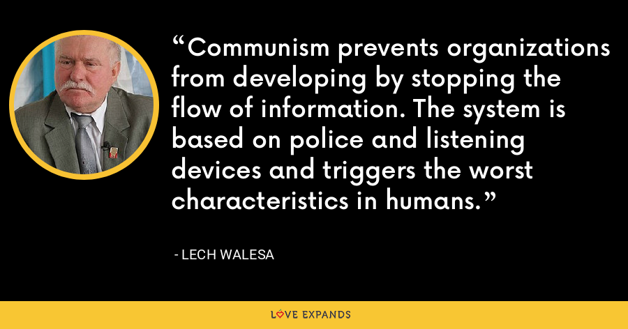 Communism prevents organizations from developing by stopping the flow of information. The system is based on police and listening devices and triggers the worst characteristics in humans. - Lech Walesa
