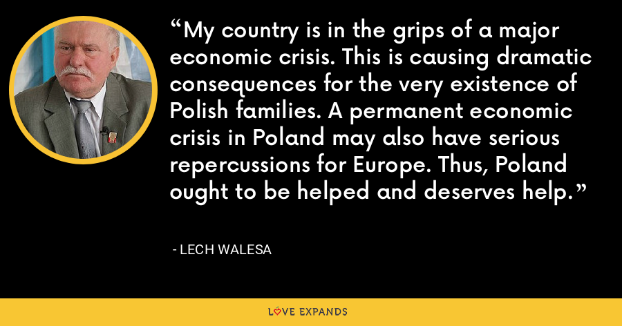 My country is in the grips of a major economic crisis. This is causing dramatic consequences for the very existence of Polish families. A permanent economic crisis in Poland may also have serious repercussions for Europe. Thus, Poland ought to be helped and deserves help. - Lech Walesa