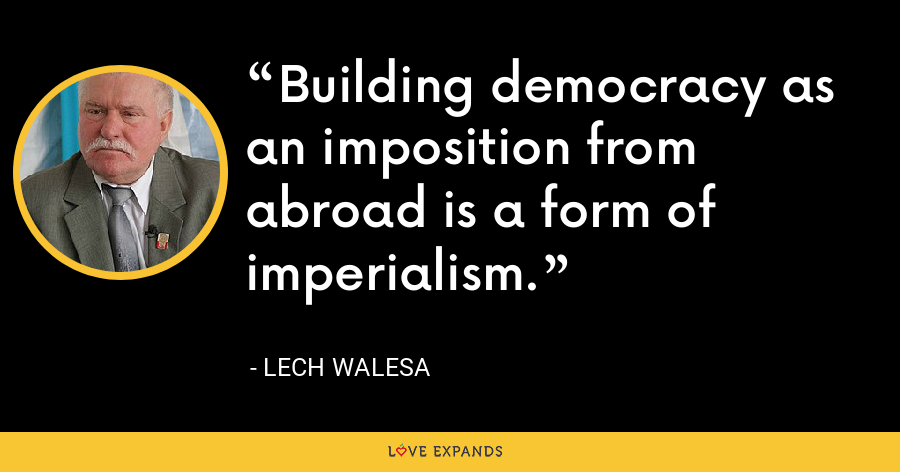 Building democracy as an imposition from abroad is a form of imperialism. - Lech Walesa