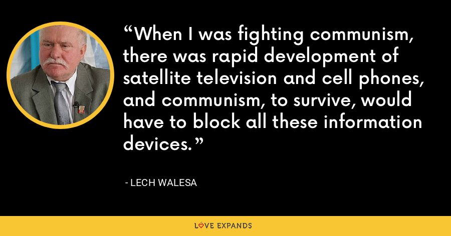 When I was fighting communism, there was rapid development of satellite television and cell phones, and communism, to survive, would have to block all these information devices. - Lech Walesa
