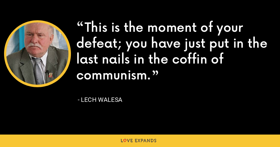 This is the moment of your defeat; you have just put in the last nails in the coffin of communism. - Lech Walesa