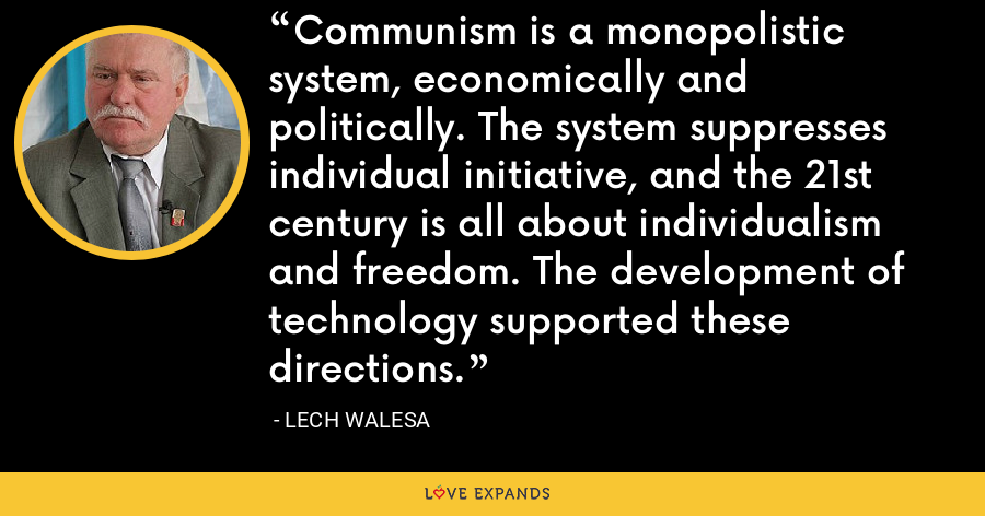 Communism is a monopolistic system, economically and politically. The system suppresses individual initiative, and the 21st century is all about individualism and freedom. The development of technology supported these directions. - Lech Walesa