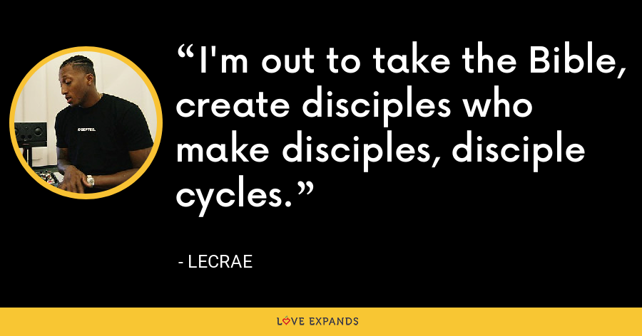I'm out to take the Bible, create disciples who make disciples, disciple cycles. - LeCrae