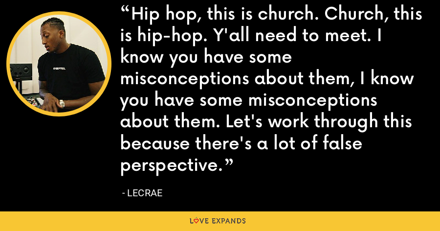 Hip hop, this is church. Church, this is hip-hop. Y'all need to meet. I know you have some misconceptions about them, I know you have some misconceptions about them. Let's work through this because there's a lot of false perspective. - LeCrae
