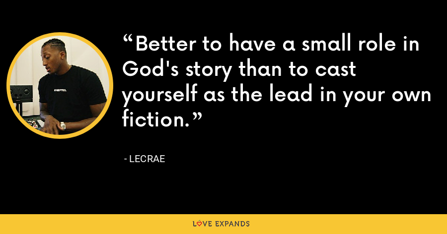 Better to have a small role in God's story than to cast yourself as the lead in your own fiction. - LeCrae