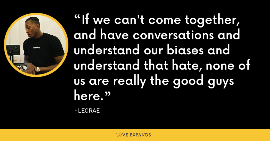 If we can't come together, and have conversations and understand our biases and understand that hate, none of us are really the good guys here. - LeCrae