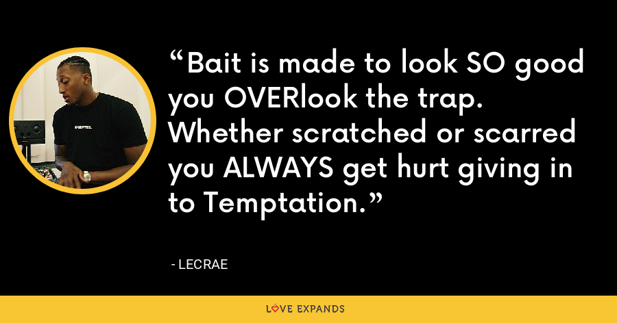 Bait is made to look SO good you OVERlook the trap. Whether scratched or scarred you ALWAYS get hurt giving in to Temptation. - LeCrae