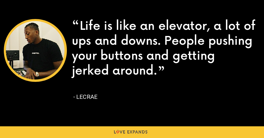Life is like an elevator, a lot of ups and downs. People pushing your buttons and getting jerked around. - LeCrae