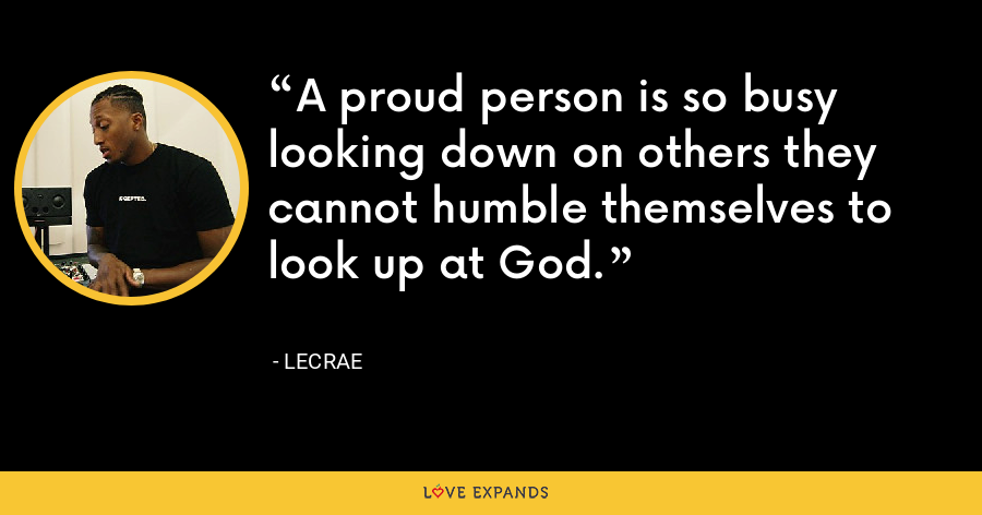 A proud person is so busy looking down on others they cannot humble themselves to look up at God. - LeCrae