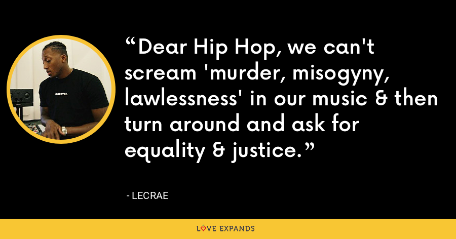 Dear Hip Hop, we can't scream 'murder, misogyny, lawlessness' in our music & then turn around and ask for equality & justice. - LeCrae
