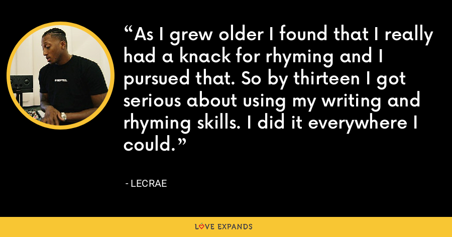 As I grew older I found that I really had a knack for rhyming and I pursued that. So by thirteen I got serious about using my writing and rhyming skills. I did it everywhere I could. - LeCrae