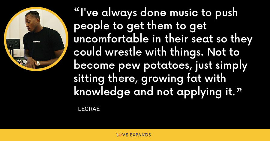 I've always done music to push people to get them to get uncomfortable in their seat so they could wrestle with things. Not to become pew potatoes, just simply sitting there, growing fat with knowledge and not applying it. - LeCrae