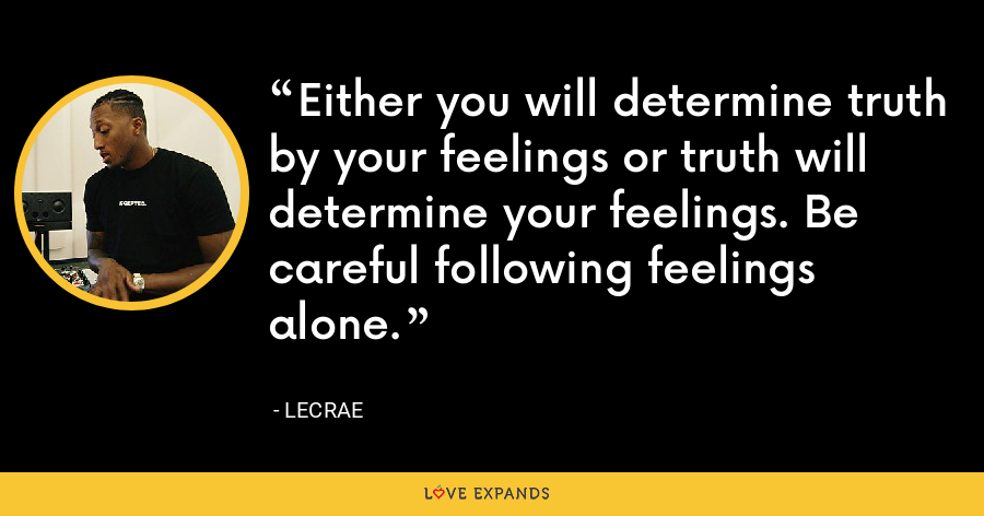 Either you will determine truth by your feelings or truth will determine your feelings. Be careful following feelings alone. - LeCrae