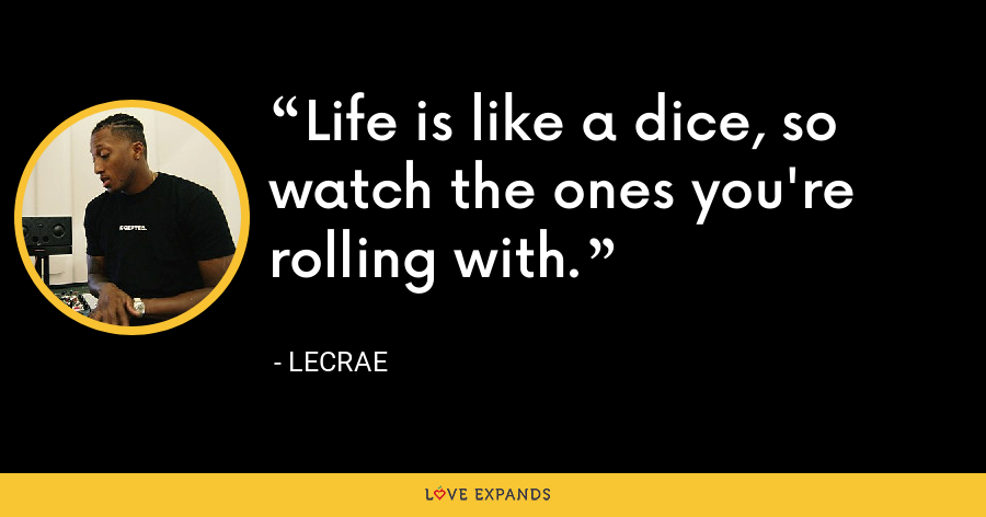 Life is like a dice, so watch the ones you're rolling with. - LeCrae