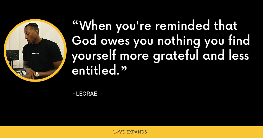 When you're reminded that God owes you nothing you find yourself more grateful and less entitled. - LeCrae
