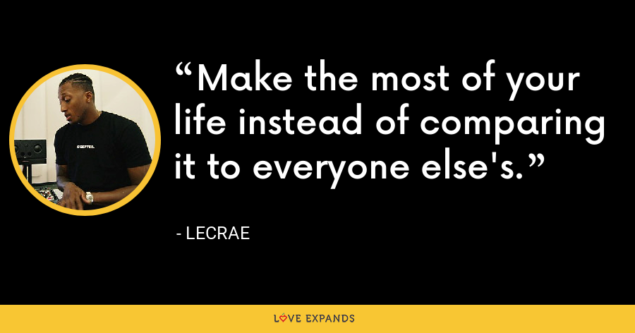 Make the most of your life instead of comparing it to everyone else's. - LeCrae
