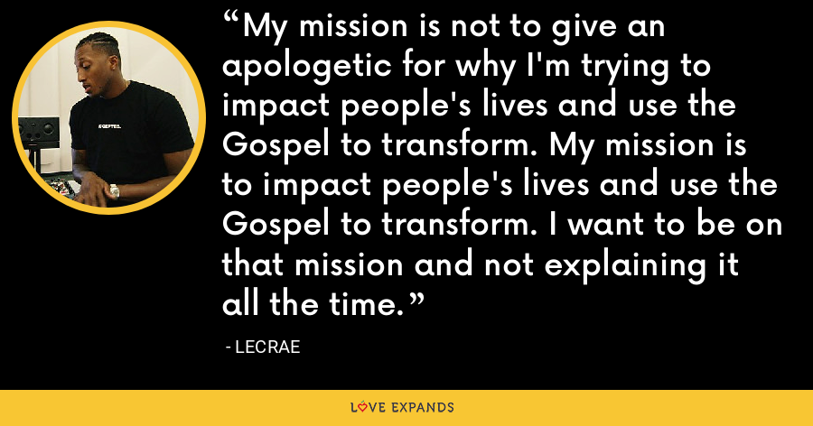 My mission is not to give an apologetic for why I'm trying to impact people's lives and use the Gospel to transform. My mission is to impact people's lives and use the Gospel to transform. I want to be on that mission and not explaining it all the time. - LeCrae