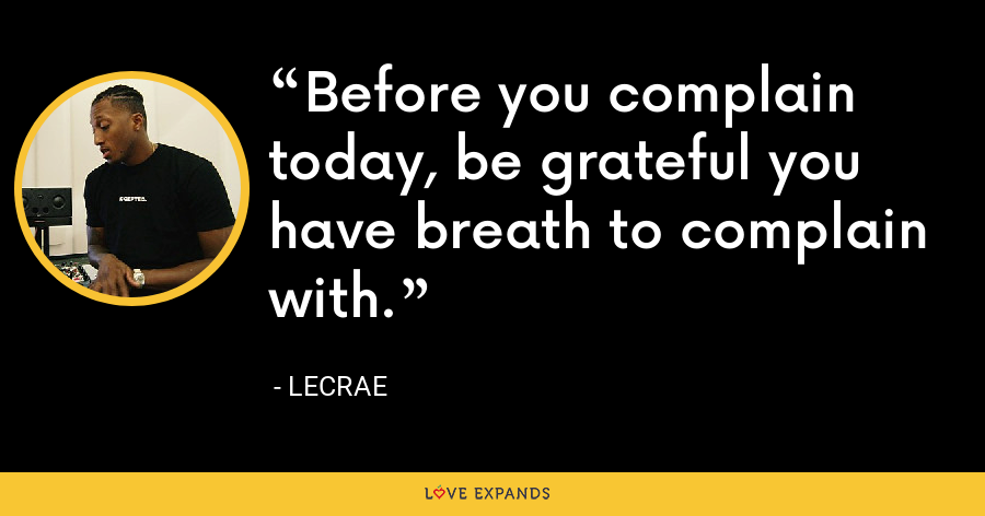 Before you complain today, be grateful you have breath to complain with. - LeCrae
