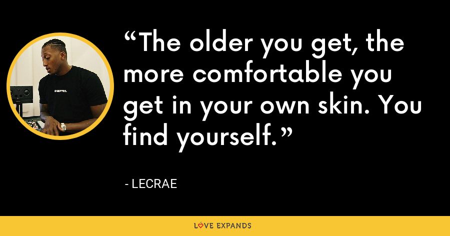 The older you get, the more comfortable you get in your own skin. You find yourself. - LeCrae