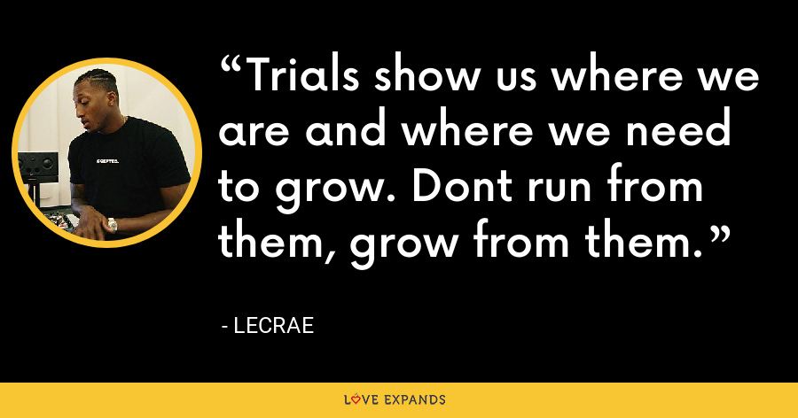 Trials show us where we are and where we need to grow. Dont run from them, grow from them. - LeCrae