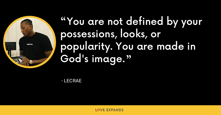 You are not defined by your possessions, looks, or popularity. You are made in God's image. - LeCrae