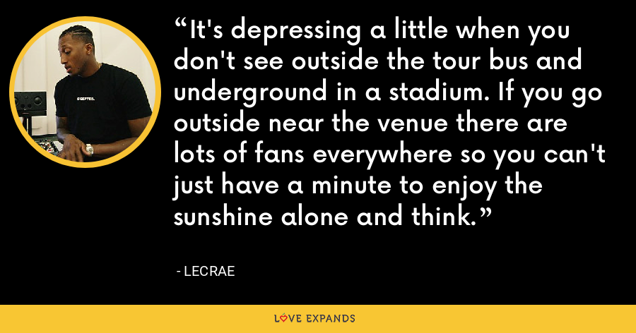 It's depressing a little when you don't see outside the tour bus and underground in a stadium. If you go outside near the venue there are lots of fans everywhere so you can't just have a minute to enjoy the sunshine alone and think. - LeCrae