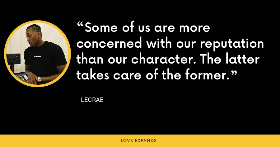 Some of us are more concerned with our reputation than our character. The latter takes care of the former. - LeCrae