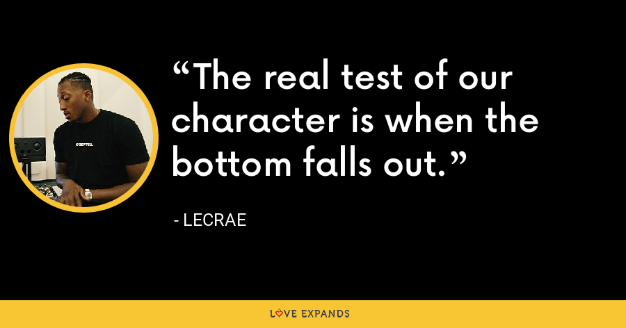 The real test of our character is when the bottom falls out. - LeCrae