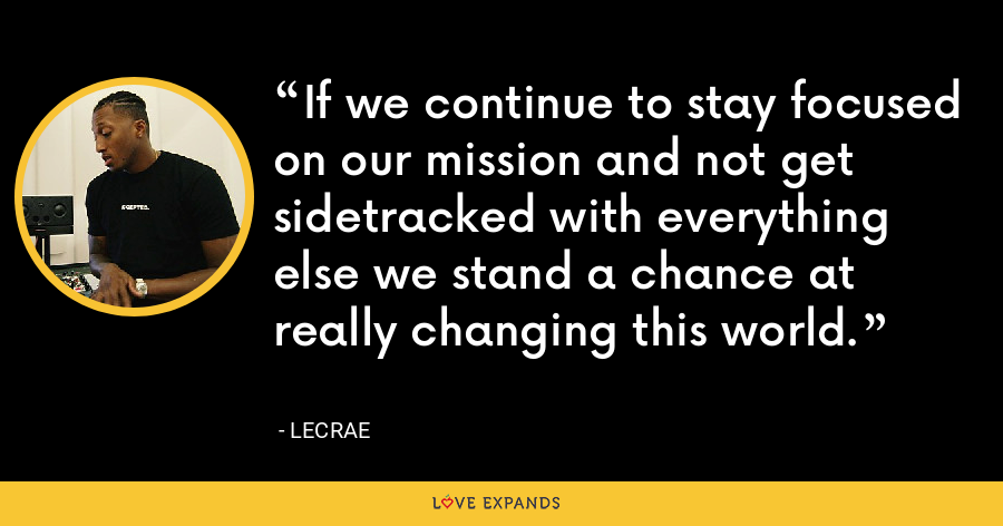 If we continue to stay focused on our mission and not get sidetracked with everything else we stand a chance at really changing this world. - LeCrae