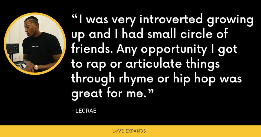 I was very introverted growing up and I had small circle of friends. Any opportunity I got to rap or articulate things through rhyme or hip hop was great for me. - LeCrae