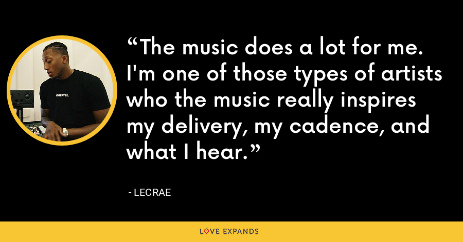 The music does a lot for me. I'm one of those types of artists who the music really inspires my delivery, my cadence, and what I hear. - LeCrae