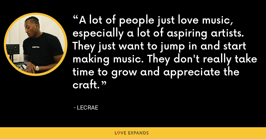 A lot of people just love music, especially a lot of aspiring artists. They just want to jump in and start making music. They don't really take time to grow and appreciate the craft. - LeCrae