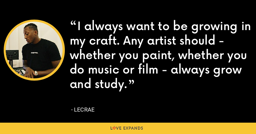 I always want to be growing in my craft. Any artist should - whether you paint, whether you do music or film - always grow and study. - LeCrae