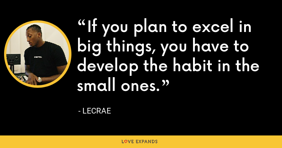 If you plan to excel in big things, you have to develop the habit in the small ones. - LeCrae