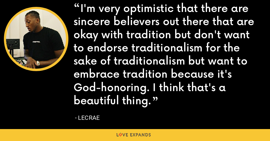 I'm very optimistic that there are sincere believers out there that are okay with tradition but don't want to endorse traditionalism for the sake of traditionalism but want to embrace tradition because it's God-honoring. I think that's a beautiful thing. - LeCrae
