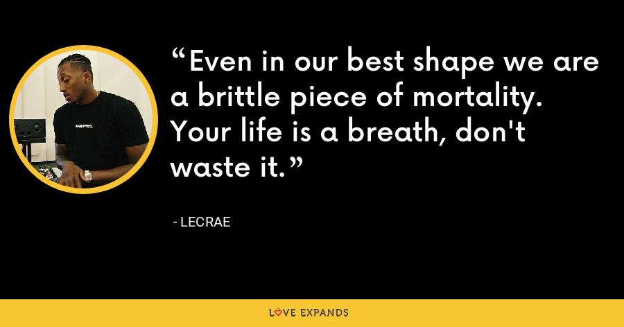 Even in our best shape we are a brittle piece of mortality. Your life is a breath, don't waste it. - LeCrae