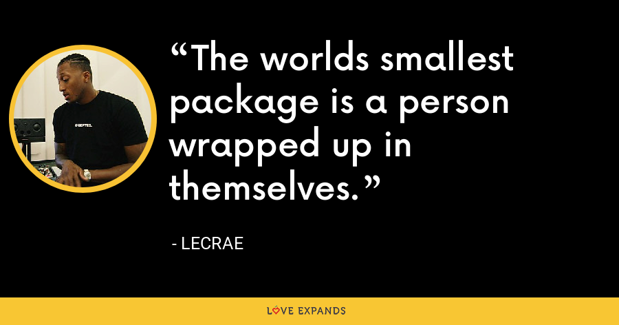 The worlds smallest package is a person wrapped up in themselves. - LeCrae