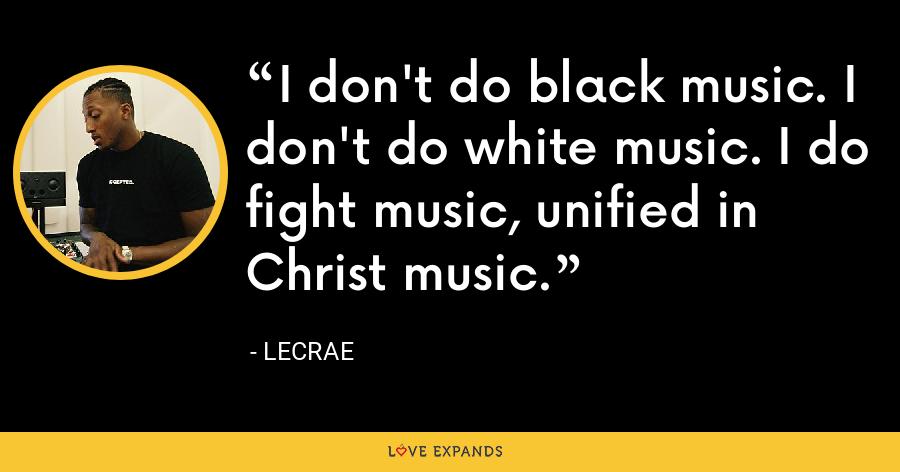 I don't do black music. I don't do white music. I do fight music, unified in Christ music. - LeCrae
