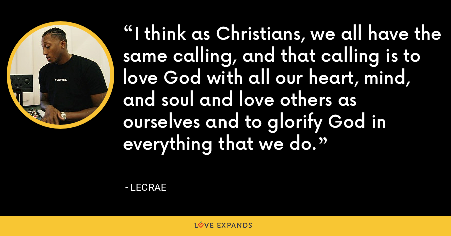 I think as Christians, we all have the same calling, and that calling is to love God with all our heart, mind, and soul and love others as ourselves and to glorify God in everything that we do. - LeCrae