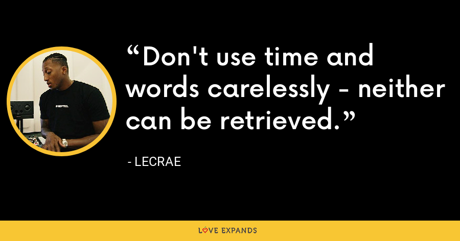 Don't use time and words carelessly - neither can be retrieved. - LeCrae