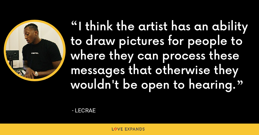 I think the artist has an ability to draw pictures for people to where they can process these messages that otherwise they wouldn't be open to hearing. - LeCrae