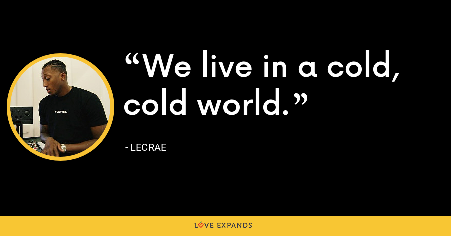 We live in a cold, cold world. - LeCrae