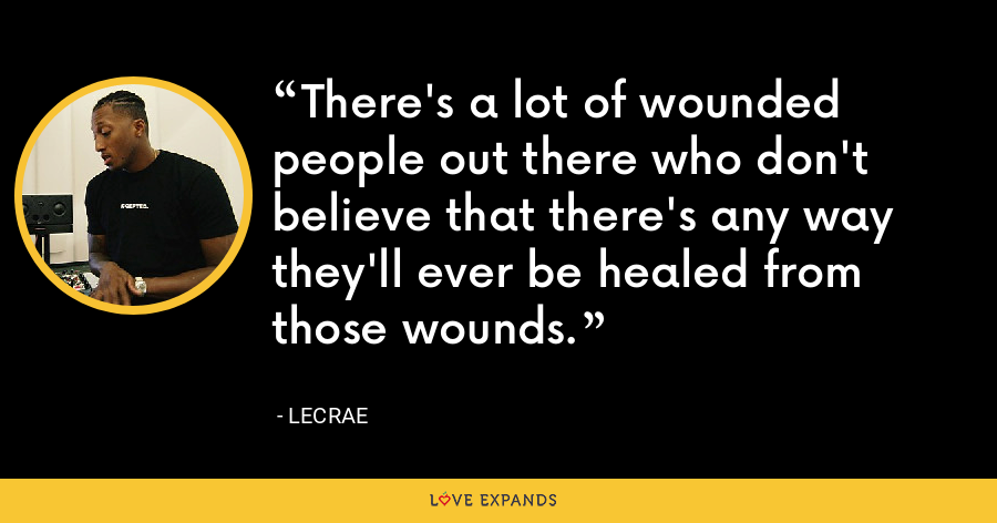 There's a lot of wounded people out there who don't believe that there's any way they'll ever be healed from those wounds. - LeCrae