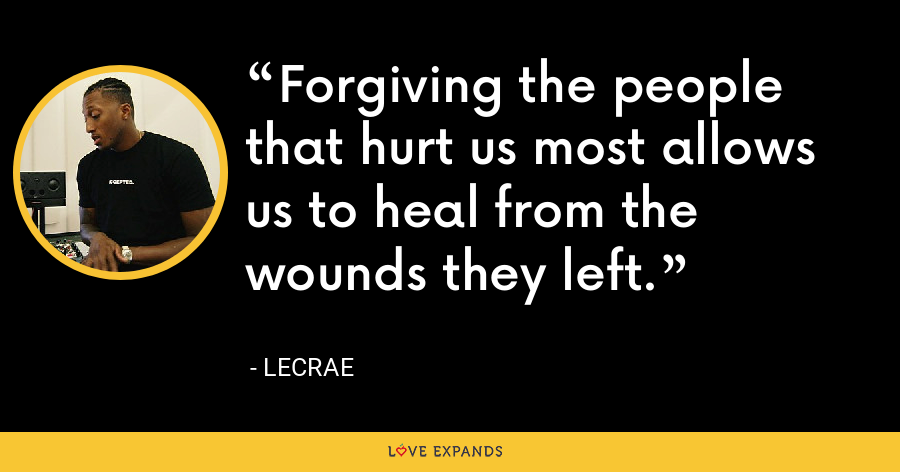 Forgiving the people that hurt us most allows us to heal from the wounds they left. - LeCrae