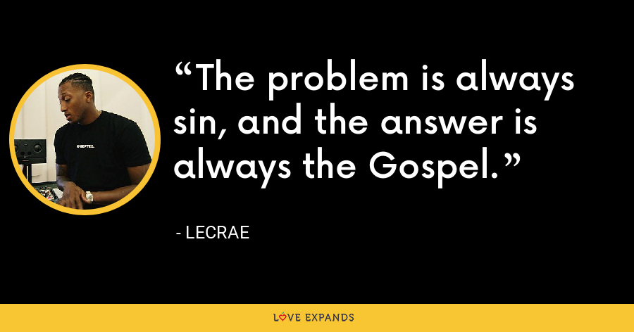 The problem is always sin, and the answer is always the Gospel. - LeCrae