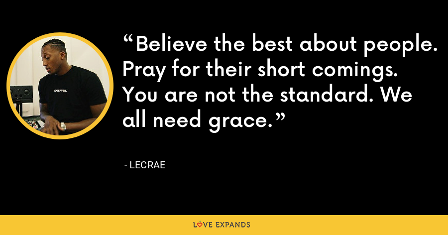 Believe the best about people. Pray for their short comings. You are not the standard. We all need grace. - LeCrae