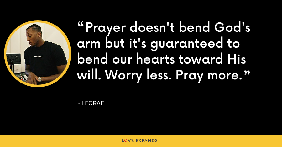 Prayer doesn't bend God's arm but it's guaranteed to bend our hearts toward His will. Worry less. Pray more. - LeCrae